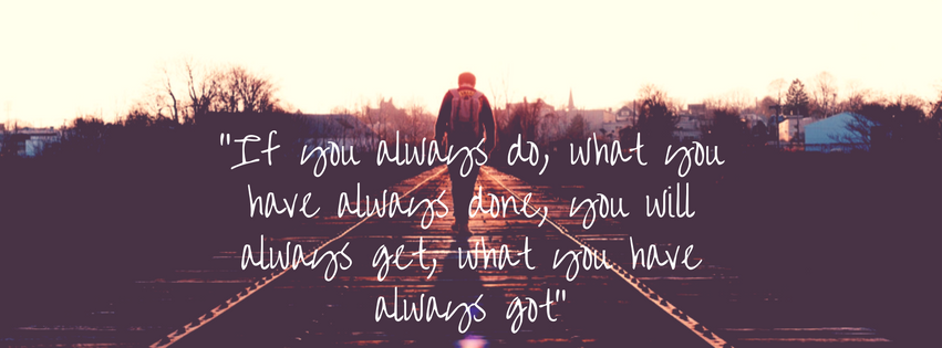 """""""If you always do, what you have always done, you will always get, what you have always got"""""""